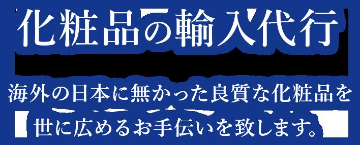 化粧品の輸入代行 海外の日本に無かった良質な化粧品を 世に広めるお手伝いを致します。