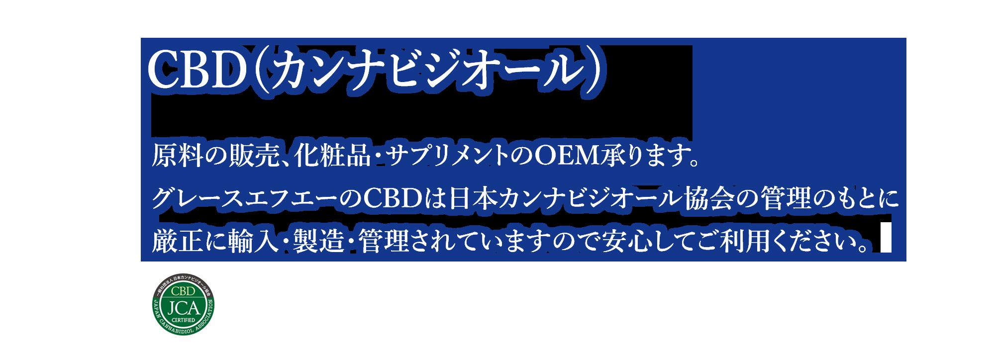 原料の販売、化粧品・サプリメントのOEM承ります。グレースエフエーのCBDは日本カンナビジオール協会の管理のもとに厳正に輸入・製造・管理されていますので安心してご利用ください。